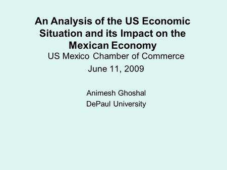 US Mexico Chamber of Commerce June 11, 2009 Animesh Ghoshal DePaul University An Analysis of the US Economic Situation and its Impact on the Mexican Economy.