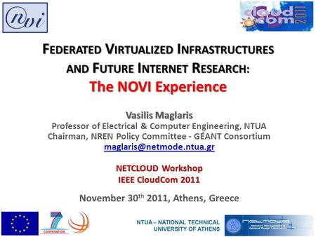 F EDERATED V IRTUALIZED I NFRASTRUCTURES AND F UTURE I NTERNET R ESEARCH: The NOVI Experience Vasilis Maglaris Professor of Electrical & Computer Engineering,