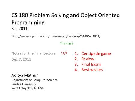 CS 180 Problem Solving and Object Oriented Programming Fall 2011 Notes for the Final Lecture Dec 7, 2011 Aditya Mathur Department of Computer Science Purdue.