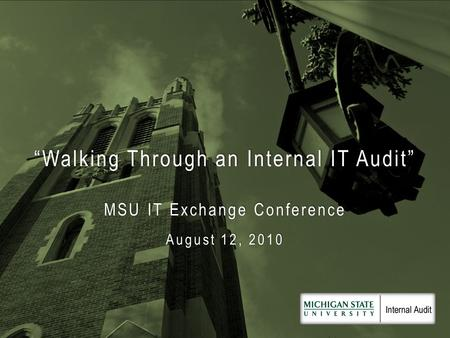 """Walking Through an Internal IT Audit"" MSU IT Exchange Conference August 12, 2010."