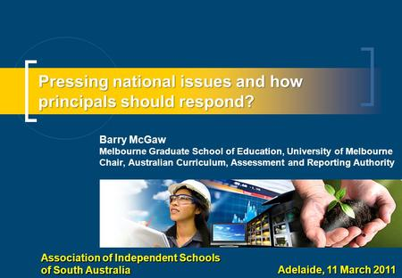 Pressing national issues and how principals should respond? Barry McGaw Melbourne Graduate School of Education, University of Melbourne Chair, Australian.