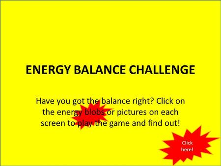 ENERGY BALANCE CHALLENGE Have you got the balance right? Click on the energy blobs or pictures on each screen to play the game and find out! Click here!