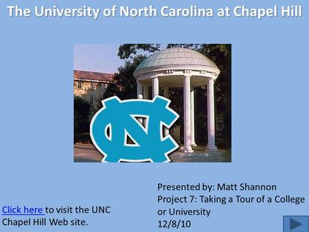 Click here Click here to visit the UNC Chapel Hill Web site. Presented by: Matt Shannon Project 7: Taking a Tour of a College or University 12/8/10 The.