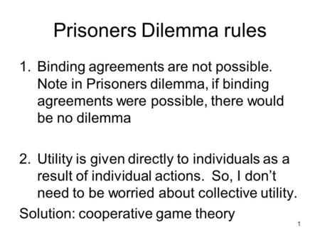 Prisoners Dilemma rules 1.Binding agreements are not possible. Note in Prisoners dilemma, if binding agreements were possible, there would be no dilemma.