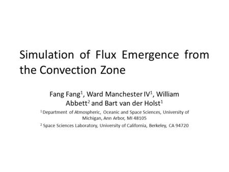 Simulation of Flux Emergence from the Convection Zone Fang Fang 1, Ward Manchester IV 1, William Abbett 2 and Bart van der Holst 1 1 Department of Atmospheric,