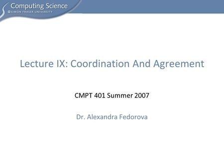 CMPT 401 Summer 2007 Dr. Alexandra Fedorova Lecture IX: Coordination And Agreement.