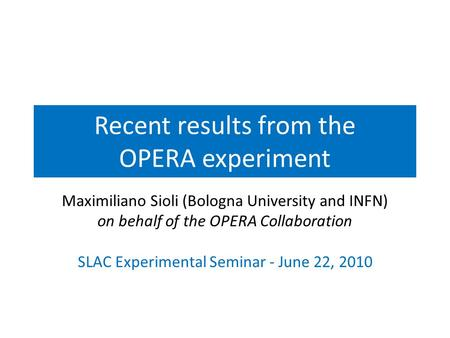 Recent results from the OPERA experiment Maximiliano Sioli (Bologna University and INFN) on behalf of the OPERA Collaboration SLAC Experimental Seminar.