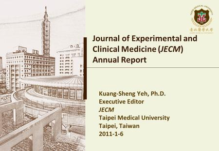 Journal of Experimental and Clinical Medicine (JECM) Annual Report Kuang-Sheng Yeh, Ph.D. Executive Editor JECM Taipei Medical University Taipei, Taiwan.