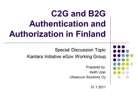 C2G and B2G Authentication and Authorization in Finland Special Discussion Topic Kantara Initiative eGov Working Group Prepared by: Keith Uber Ubisecure.