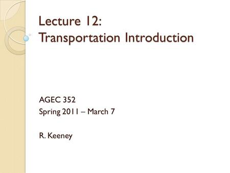 Lecture 12: Transportation Introduction AGEC 352 Spring 2011 – March 7 R. Keeney.