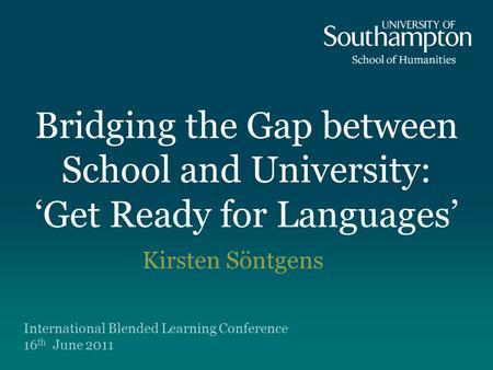 Bridging the Gap between School and University: 'Get Ready for Languages' Kirsten Söntgens International Blended Learning Conference 16 th June 2011.