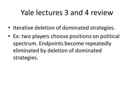 Yale lectures 3 and 4 review Iterative deletion of dominated strategies. Ex: two players choose positions on political spectrum. Endpoints become repeatedly.
