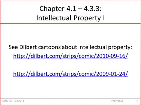 CptS 401, Fall 2011 2/22/2011 Chapter 4.1 – 4.3.3: Intellectual Property I See Dilbert cartoons about intellectual property: