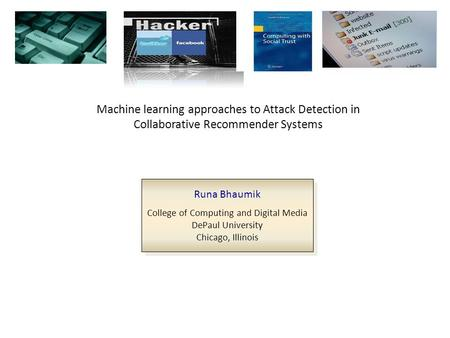 Machine learning approaches to Attack Detection in Collaborative Recommender Systems Runa Bhaumik College of Computing and Digital Media DePaul University.