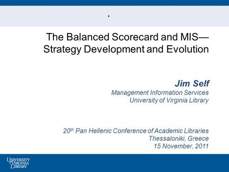 . The Balanced Scorecard and MIS— Strategy Development and Evolution Jim Self Management Information Services University of Virginia Library 20 th Pan.