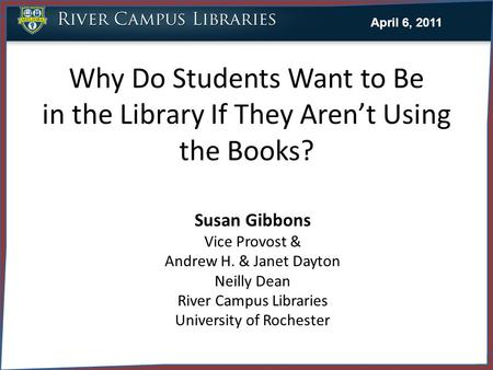 Why Do Students Want to Be in the Library If They Aren't Using the Books? Susan Gibbons Vice Provost & Andrew H. & Janet Dayton Neilly Dean River Campus.