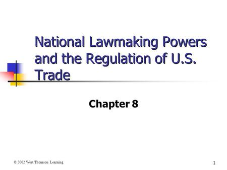 1 National Lawmaking Powers and the Regulation of U.S. Trade Chapter 8 © 2002 West/Thomson Learning.