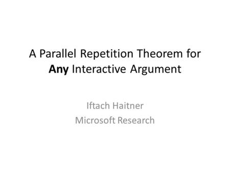 A Parallel Repetition Theorem for Any Interactive Argument Iftach Haitner Microsoft Research TexPoint fonts used in EMF. Read the TexPoint manual before.