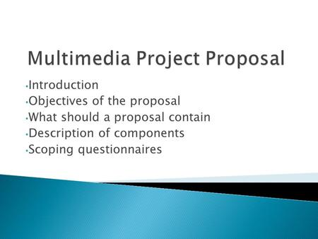Introduction Objectives of the proposal What should a proposal contain Description of components Scoping questionnaires.