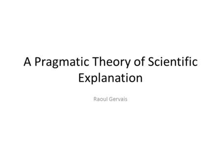 A Pragmatic Theory of Scientific Explanation Raoul Gervais.