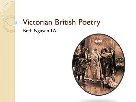 Victorian British Poetry Beth Nguyen 1A. Background 1837 to 1901  Queen Victoria Influenced by Romantic period Two groups: ◦ High Victorian ◦ Pre-Raphaelites.