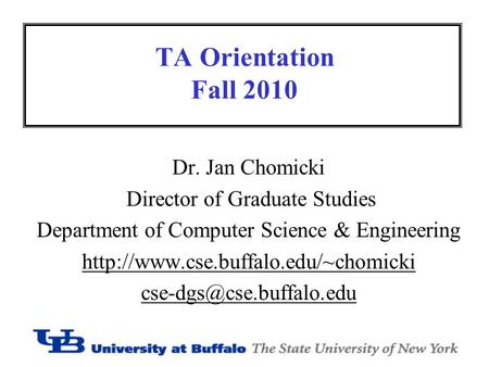 TA Orientation Fall 2010 Dr. Jan Chomicki Director of Graduate Studies Department of Computer Science & Engineering