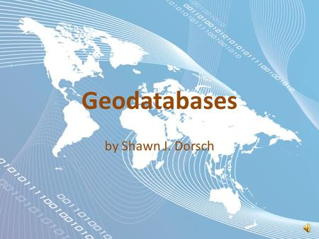 Geodatabases by Shawn J. Dorsch Spatial Databases Part 2.