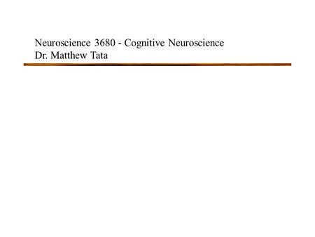 Neuroscience 3680 - Cognitive Neuroscience Dr. Matthew Tata.