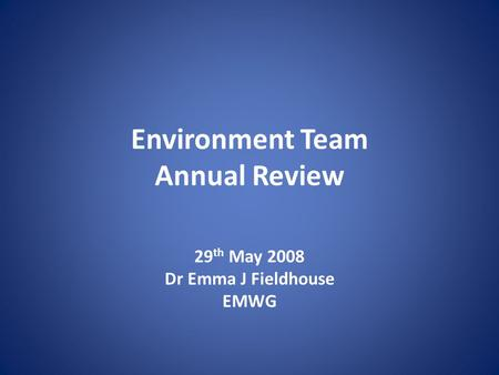 Environment Team Annual Review 29 th May 2008 Dr Emma J Fieldhouse EMWG.