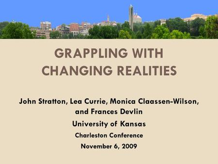 GRAPPLING WITH CHANGING REALITIES John Stratton, Lea Currie, Monica Claassen-Wilson, and Frances Devlin University of Kansas Charleston Conference November.