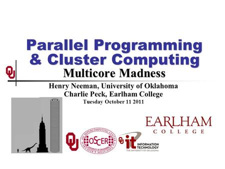 Parallel Programming & Cluster Computing Multicore Madness Henry Neeman, University of Oklahoma Charlie Peck, Earlham College Tuesday October 11 2011.