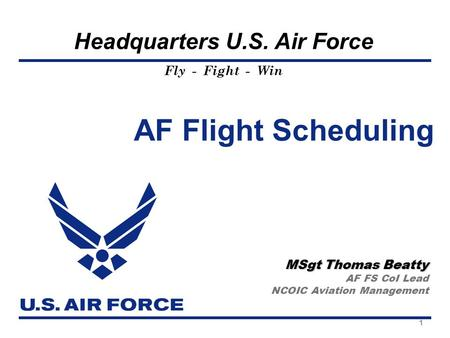 Fly - Fight - Win Headquarters U.S. Air Force AF Flight Scheduling MSgt Thomas Beatty AF FS CoI Lead NCOIC Aviation Management 1.