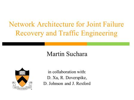 Network Architecture for Joint Failure Recovery and Traffic Engineering Martin Suchara in collaboration with: D. Xu, R. Doverspike, D. Johnson and J. Rexford.