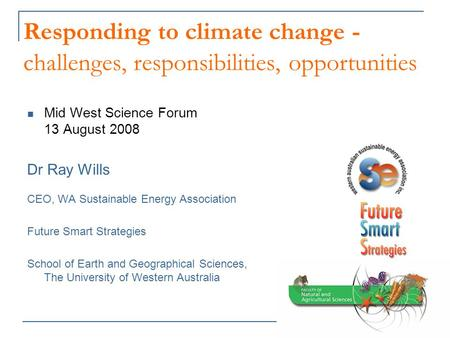 Responding to climate change - challenges, responsibilities, opportunities Mid West Science Forum 13 August 2008 Dr Ray Wills CEO, WA Sustainable Energy.