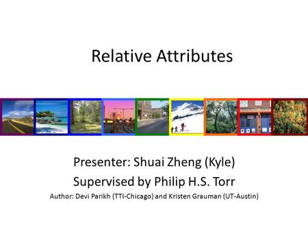 Relative Attributes Presenter: Shuai Zheng (Kyle) Supervised by Philip H.S. Torr Author: Devi Parikh (TTI-Chicago) and Kristen Grauman (UT-Austin)
