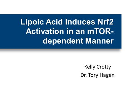 Kelly Crotty Dr. Tory Hagen Lipoic Acid Induces Nrf2 Activation in an mTOR- dependent Manner.
