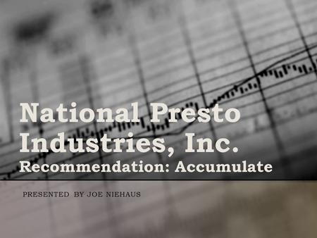 National Presto Industries, Inc. Recommendation: Accumulate PRESENTED BY JOE NIEHAUS.