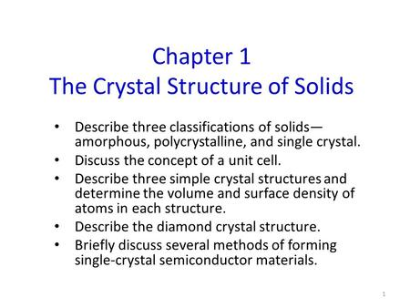 Chapter 1 The Crystal Structure of Solids Describe three classifications of solids— amorphous, polycrystalline, and single crystal. Discuss the concept.