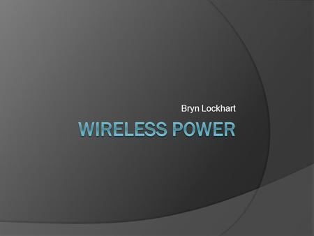 Bryn Lockhart. Background  In the early 1900s, Nikola Tesla proposed using huge coils to transmit electricity to homes wirelessly  In the 1060s, there.
