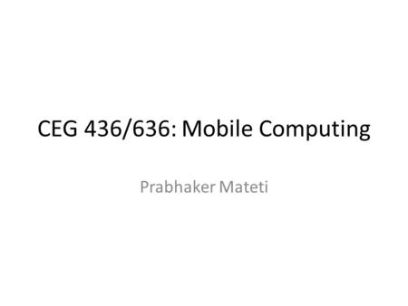 CEG 436/636: <strong>Mobile</strong> <strong>Computing</strong> Prabhaker Mateti. What is <strong>Mobile</strong> <strong>Computing</strong>? There are not going to be any defs. Essential characteristcs? Reconsider this.