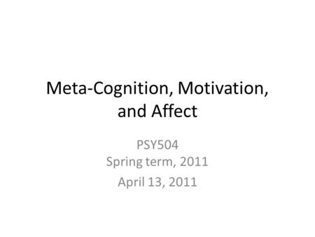 Meta-Cognition, Motivation, and Affect PSY504 Spring term, 2011 April 13, 2011.