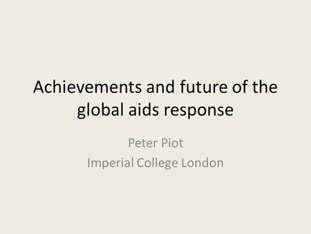 Achievements and future of the global aids response Peter Piot Imperial College London.