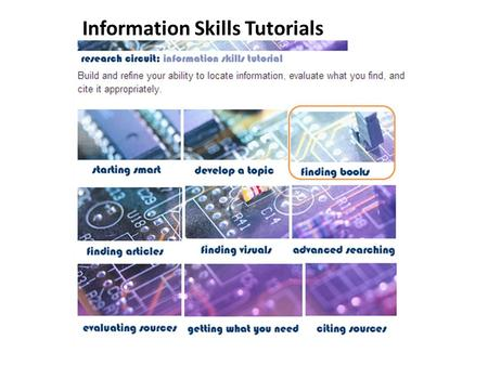 Information Skills Tutorials. Use to find print and e-books & library materials. - various ways to find the info you need! - locating materials & self-