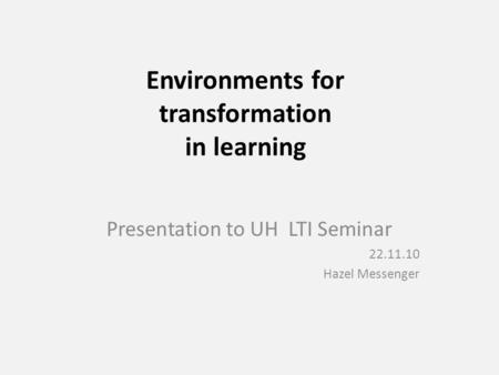 Environments for transformation in learning Presentation to UH LTI Seminar 22.11.10 Hazel Messenger.