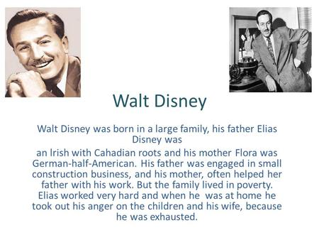 Walt Disney Walt Disney was born in a large family, his father Elias Disney was an lrish with Cahadian roots and his mother Flora was German-half-American.