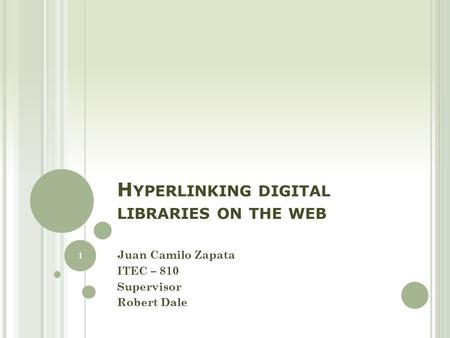 H YPERLINKING DIGITAL LIBRARIES ON THE WEB Juan Camilo Zapata ITEC – 810 Supervisor Robert Dale 1.