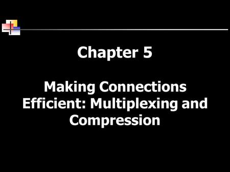 Chapter 5 Making Connections Efficient: Multiplexing and Compression