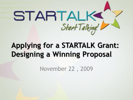 Applying for a STARTALK Grant: Designing a Winning Proposal November 22, 2009.