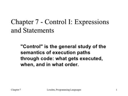 Chapter 7Louden, Programming Languages1 Chapter 7 - Control I: Expressions and Statements Control is the general study of the semantics of execution.