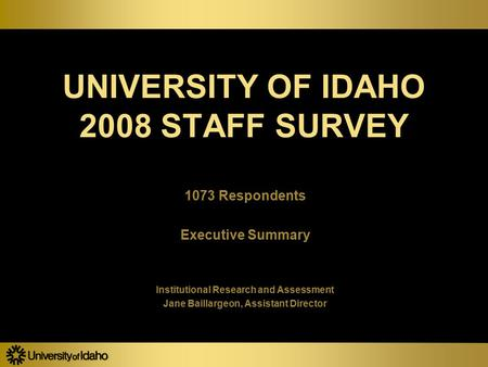 UNIVERSITY OF IDAHO 2008 STAFF SURVEY 1073 Respondents Executive Summary Institutional Research and Assessment Jane Baillargeon, Assistant Director 1073.